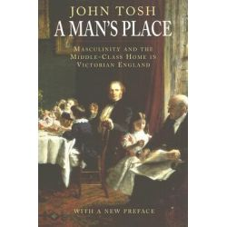 A Man's Place, Masculinity and the Middle-class Home in Victorian England by John Tosh, 9780300123623.