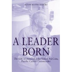 A Leader Born, The Life of Admiral John Sidney McCain, Pacific Carrier Commander by Alton Keith Gilbert, 9781932033502.