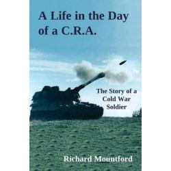 A Life in the Day of a C.R.A., The Story of a Cold War Soldier by Richard Mountford, 9781841042015.