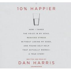 10% Happier, How I Tamed the Voice in My Head, Reduced Stress Without Losing My Edge, and Found Self-Help That Actually