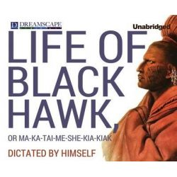Life of Black Hawk, or Ma-Ka-Tai-Me-She-Kia-Kiak, Dictated by Himself Audio Book (Audio CD) by Black Hawk, 9781629232584. Buy the audio book online.