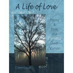 Booktopia eBooks - A Life of Love, Poetry & Prose of a (Formerly) Quiet Woman by Eileen Love. Download the eBook, 9781452560267.