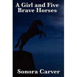 Booktopia eBooks - A Girl and Five Brave Horses by Sonora Carver. Download the eBook, 9781625588555.
