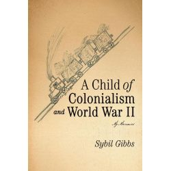 Booktopia eBooks - A CHILD of COLONIALISM and WORLD WAR II, MY MEMOIRS by Sybil Gibbs. Download the eBook, 9781475931716.