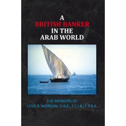 Booktopia eBooks - A BRITISH BANKER IN THE ARAB WORLD, THE MEMOIRS OF CLIVE R. MORGAN, O.B.E., F.C.I.B., F.R.S.A. by Clive R. Morgan. Download the eBook, 9781467096652.