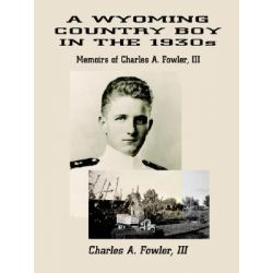 Booktopia eBooks - A WYOMING COUNTRY BOY IN THE 1930s, Memoirs of Charles A. Fowler, III by Charles A. Fowler III. Download the eBook, 9781410721143.
