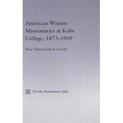 Booktopia eBooks - American Women Missionaries at Kobe College, 1873-1909, New Dimensions of Gender by Noriko Kawamura Ishii. Download the eBook, 9780203492765.