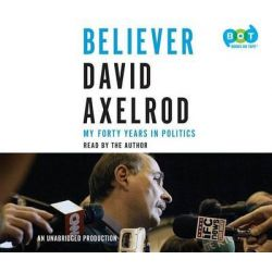 Believer, My Forty Years in Politics Audio Book (Audio CD) by David Axelrod, 9781101887769. Buy the audio book online.