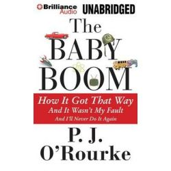 The Baby Boom, How It Got That Way... and It Wasn't My Fault... and I'll Never Do It Again Audio Book (Audio CD) by P J O'Rourke, 9781491508442. Buy the audio book online.