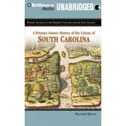 A Primary Source History of the Colony of South Carolina, Primary Sources of the Thirteen Colonies and the Lost Colony A