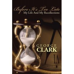 Booktopia eBooks - BEFORE IT'S TOO LATE, MY LIFE AND MY RECOLLECTIONS by George Clark. Download the eBook, 9781491811306.