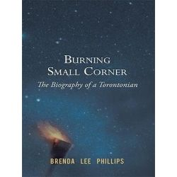 Booktopia eBooks - Burning Small Corner, The Biography of a Torontonian by Brenda Lee Brenda Lee Phillips. Download the eBook, 9781450249867.