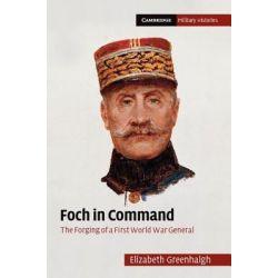 Booktopia eBooks - Foch in Command by Elizabeth Greenhalgh. Download the eBook, 9781139200028.