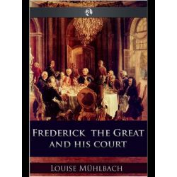 Booktopia eBooks - Frederick the Great and His Court by Luise Mühlbach. Download the eBook, 9781781665107.