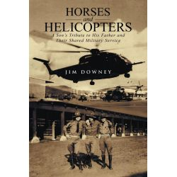 Booktopia eBooks - Horses and Helicopters, A Son's Tribute to his Father and Their Shared Military Service by Jim Downey. Download the eBook, 9781491734322.
