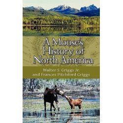 A Moose's History of North America by Walter S Griggs, 9781883911874.