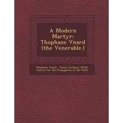 A Modern Martyr, Th Ophane V Nard (the Venerable.) by Th Ophane V Nard, 9781286953495.