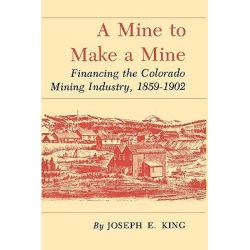 A Mine to Make a Mine, Financing the Colorado Mining Industry, 1859-1902 by Joseph E King, 9781585440320.