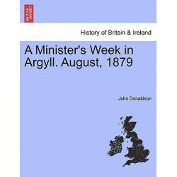 A Minister's Week in Argyll. August, 1879 by John Donaldson, 9781241374778.
