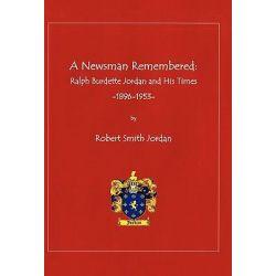 A Newsman Remembered, Ralph Burdette Jordan and His Times 1896-1953 by Robert Smith Jordan, 9781450289528.