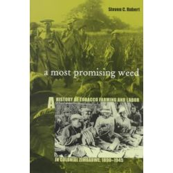 A Most Promising Weed, History of Tobacco Farming and Labor in Colonial Zimbabwe, 1890-1945 by Steven C. Rubert, 9780896802032.