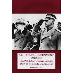 A Military Government in Exile, The Polish Government in Exile 1939-1945, a Study of Discontent by Evan McGilvray, 9781906033583.