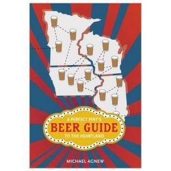 A Perfect Pint's Beer Guide to the Heartland, Heartland Foodways by Michael Agnew, 9780252078279.
