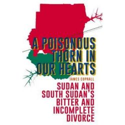 A Poisonous Thorn in Our Hearts, Sudan and South Sudan's Bitter and Incomplete Divorce by James Copnall, 9781849043304.