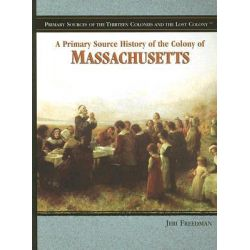 A Primary Source History of the Colony of Massachusetts, Primary Sources of the Thirteen Colonies and the Lost Colony by Jeri Freedman, 9781404206717.