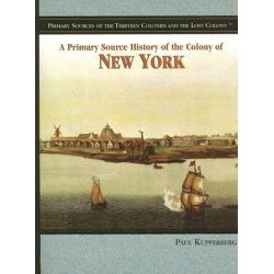 A Primary Source History of the Colony of New York, Primary Sources of the Thirteen Colonies and the Lost Colony by Paul Kupperberg, 9781404206779.