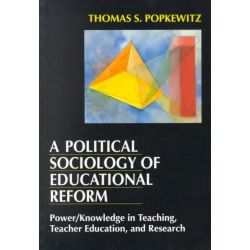 A Political Sociology of Educational Reform, Power/Knowledge in Teaching, Teacher Education and Research by Thomas S. Popkewitz, 9780807730904.