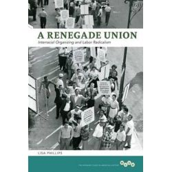 A Renegade Union, Interracial Organizing and Labor Radicalism by Lisa Phillips, 9780252037320.