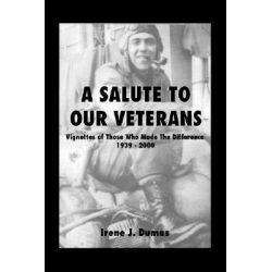 A Salute to Our Veterans, Vignettes of Those Who Made the Difference, 1939-2000 by Irene J. Dumas, 9781412071307.