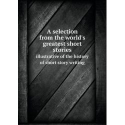 A Selection from the World's Greatest Short Stories Illustrative of the History of Short Story Writing by Sherwin Cody, 9785518696846.