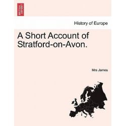 A Short Account of Stratford-On-Avon. by Mrs James, 9781241068219.