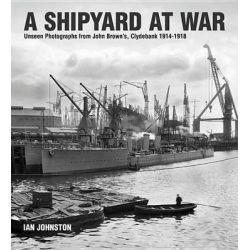A Shipyard at War, Unseen Photographs from John Brown S Clydebank, 1914-1918 by Ian Johnston, 9781591141891.