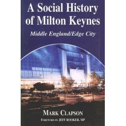 A Social History of Milton Keynes, Middle England / Edge City by Mark Clapson, 9780714684178.