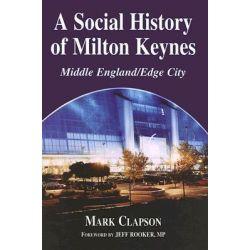 A Social History of Milton Keynes, Middle England / Edge City by Mark Clapson, 9780714655246.