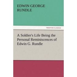 A Soldier's Life Being the Personal Reminiscences of Edwin G. Rundle by Edwin George Rundle, 9783847213550.