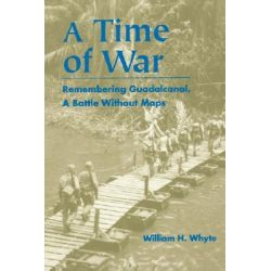 A Time of War, Remembering Guadalcanal, a Battle without Maps by William H. Whyte, 9780823220083.