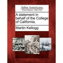 A Statement in Behalf of the College of California. by Martin Kellogg, 9781275861886.