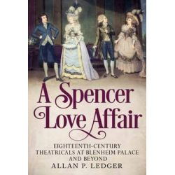 A Spencer Love Affair, Eighteen Century Theatricals at Blenheim Palace and Beyond by Allan Ledger, 9781781553527.