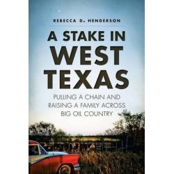 A Stake in West Texas, Pulling a Chain and Raising a Family Across Big Oil Country by Rebecca D Henderson, 9781626193802.