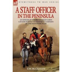 A Staff Officer in the Peninsula, An Officer of the British Staff Corps Cavalry During the Peninsula Campaign of the Napoleonic Wars by E W Buckham, 9781846772528.