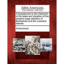 A Supplement to the Detection of the State and Situation of the Present Sugar Planters of Barbadoes and the Leeward-Islands. by Anonymous, 9781275621428.