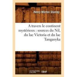 A Travers Le Continent Mysterieux, Sources Du Nil, Du Lac Victoria Et Du Lac Tanganyka by Henry Morton Stanley, 9782012521599.