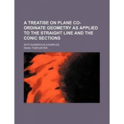 A Treatise on Plane Co-Ordinate Geometry as Applied to the Straight Line and the Conic Sections; With Numerous Examples by Isaac Todhunter, 9781231224069.
