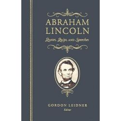 Abraham Lincoln, Quotes, Quips, and Speeches by Gordon Leidner, 9781581826777.
