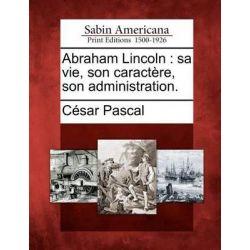 Abraham Lincoln, Sa Vie, Son Caract Re, Son Administration. by C Sar Pascal, 9781275631113.