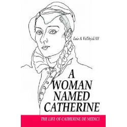 A Woman Named Catherine, The Life of Catherine de Medici by Luis A. Valldejuli III, 9780595665778.